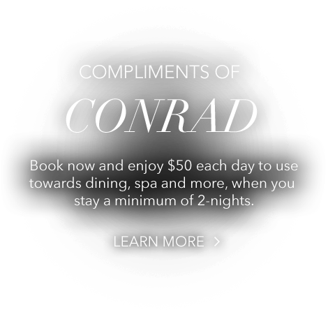 COMPLIMENTS OF CONRAD Book now and enjoy $50 each day to use towards dining, spa and more, when you stay a minimum of 2-nights.